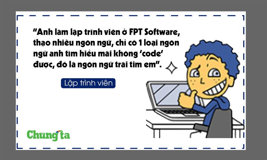 """Lập trình viên: """"Anh làm lập trình viên ở FPT Software, thạo nhiều ngôn ngữ lập trình, chỉ có 1 loại ngôn ngữ anh tìm hiểu mãi không 'code' được, đó là ngôn ngữ trái tim em."""