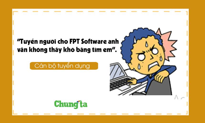 """Cán bộ tuyển dụng: """"Tuyển người cho FPT Software anh vẫn không thấy khó bằng tìm em""""."""