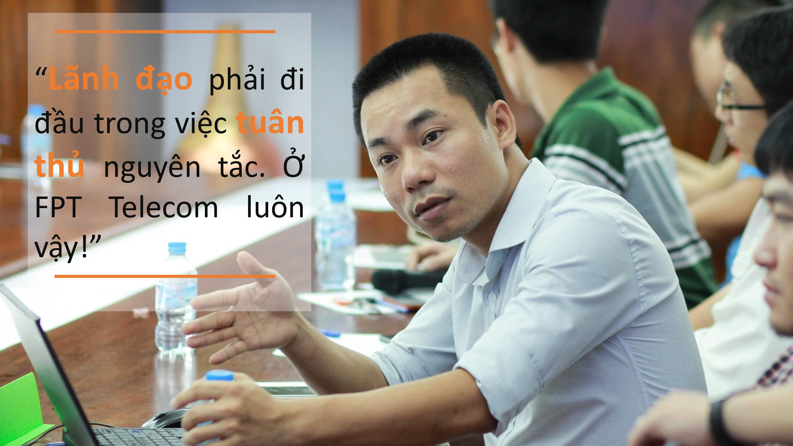 """Trong công ty, lãnh đạo và nhân viên luôn rõ ràng về mọi công việc. """"Lãnh đạo luôn là người đi đầu trong việc tuân thủ nguyên tắc, thậm chí từ việc phản hồi mail, tốc độ deadline"""", anh Nguyễn Ngọc Quang, Phó GĐ FPT Telecom Vùng 4, tâm đắc. Bên cạnh đó, đối với anh Quang, việc tuân thủ tiến độ deadline là việc cần thiết nâng cao giá trị, tinh thần tự giác của CBNV và doanh nghiệp."""