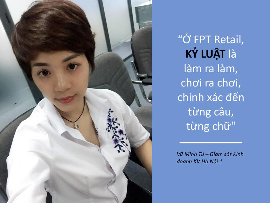 """Là Giám sát kinh doanh KV Hà Nội 1 của FPT Retail - chị Vũ Minh Tú cho rằng, lãnh đạo phải là người tiên quyết trong mọi quy định của tổ chức để CBNV lấy làm gương. Ở FPT Retail, """"Kỷ luật là số 1, làm và chơi dứt khoát, rõ ràng"""". Khi các tài liệu ban hành nội bộ về quy định làm việc như: thanh toán thu hộ cho khách hàng, quy định về cài đặt máy cho khách… được ban hành nhân viên đều phải thực hiện theo đúng yêu cầu, thậm chí phải chính xác đến từng câu, từ khi giao tiếp với khách hàng."""
