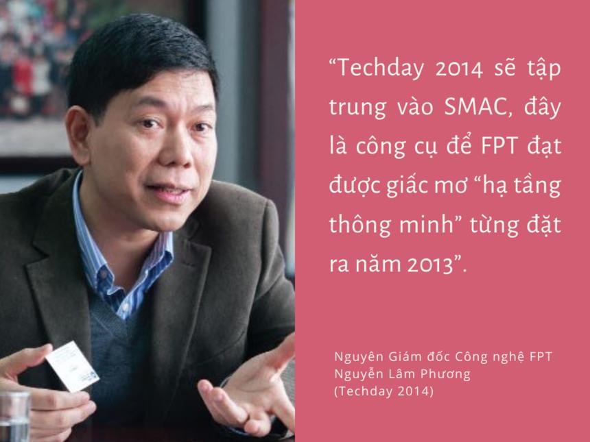 """Năm 2014, không khí SMAC (Social, Mobile, Analytics và Cloud)""""sôi sục"""" giới công nghệ. Lấy SMAC là chủ đề cho Ngày Công nghệ 2014, FPT thể hiện sự sẵn sàng cho xu hướng công nghệ trong hai thập kỷ trước mắt. Tập đoàn xác định SMAC là một trong những công cụ để FPT nâng tầng thương hiệu và chuỗi giá trị trong những năm tới. Sự kiện có sự tham gia của gần 600 chuyên gia công nghệ, sinh viên, lãnh đạo và các nhà đầu tư…"""