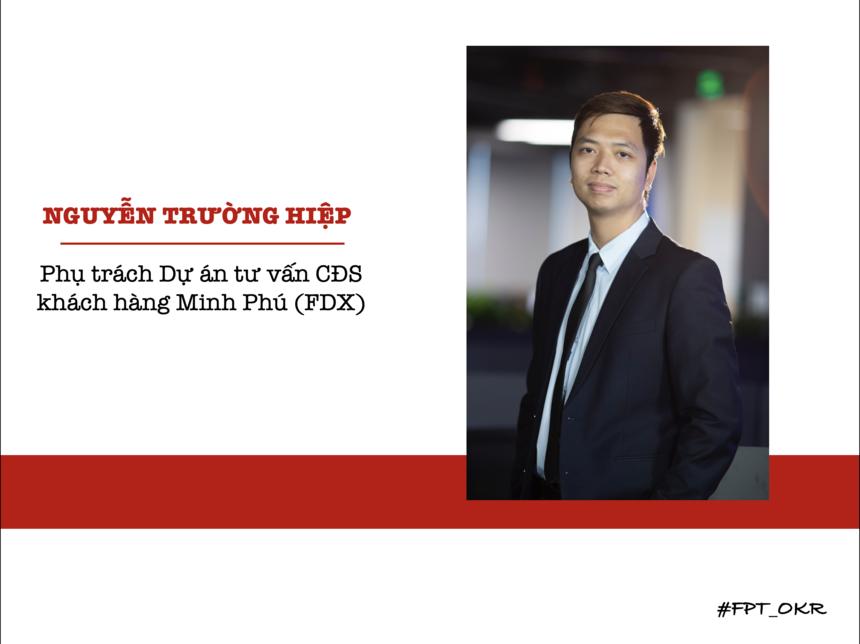 Đại diện của FPT HO là anh Nguyễn Trường Hiệp - Ban Chuyển đổi số tập đoàn (FDX). Từ quý IV, anh Hiệp góp phần vào quá trình tư vấn Chuyển đổi số cho khách hàng 'Vua tôm' Minh Phú để hoàn thành mục tiêu chiếm 25% thị trường tôm toàn cầu năm 2045.