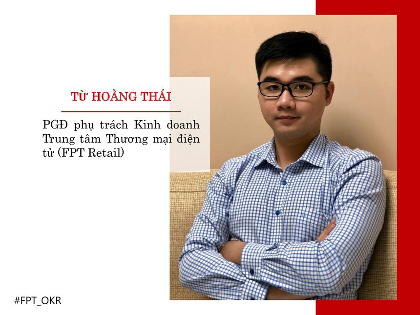Nhân vật OKR xuất sắc đầu tiên là anh Từ Hoàng Thái - PGĐ phụ trách Kinh doanh Trung tâm Thương mại điện tử của FPT Retail. Trong quý IV, anh Thái đã triển khai chiến dịch hợp tác thương mại điện tử, tài chính phục vụ 120.000 khách hàng, mang về doanh thu 273 tỷ động và 14 tỷ đồng tài trợ khuyến mại. Với OKR quý IV, anh Thái đạt 100% các chỉ số OKR đề ra. Cụ thể, triển khai các giải pháp tăng tỷ lệ chốt đơn hàng qua telesale 44,2%, gấp 2 lần so với cùng kỳ năm 2018; Tối ưu hoá nguồn lực giúp giảm tỷ lệ chi phí 30%, lượng khách hàng phục vụ tăng 18% so với cùng kỳ.