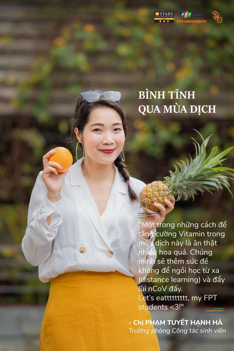 Trong khi đó, chị Phạm Tuyết Hạnh Hà, Trưởng Phòng Công tác sinh viên, kêu gọi sinh viên FPT ăn thật nhiều hoa quả để bổ sung các loại vitamin, tăng cường sức đề kháng trong mùa dịch.