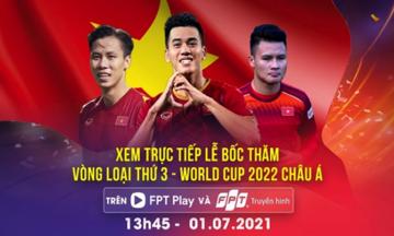 Xem trực tiếp bốc thăm Vòng loại 3 World Cup trên FPT Play và Truyền hình FPT